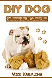 DIY DOG: 100 Homemade Dog Toys, Treats, and Projects to Save You Time and Money (Life Hacks, Dog Tips, Dog Hacks)