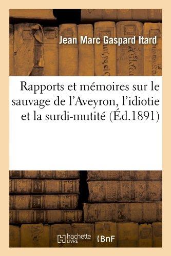 Rapports et mémoires sur le sauvage de l'Aveyron, l'idiotie et la surdi-mutité (Éd.1891)