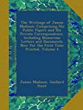 The Writings of James Madison: Comprising His Public Papers and His Private Correspondence, Including Numerous Letters and Documents Now for the First Time Printed, Volume 4