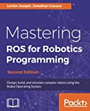 Mastering ROS for Robotics Programming: Design, build, and simulate complex robots using the Robot Operating System, 2nd Edition