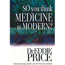 So You Think Medicine is Modern: Revolutionising Health Care for the 21st Century (Health Outcomes to a New Kind of Medicine Book 3) (English Edition)