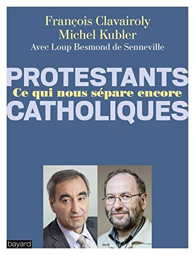 Catholiques/Protestants Ce qui nous sépare encore par MICHEL KUBLER