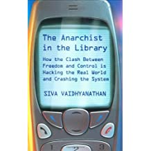 The Anarchist In The Library: How The Clash Between Freedom And Control Is Hacking The Real World And Crashing The System by Siva Vaidhyanathan (2004-05-04)