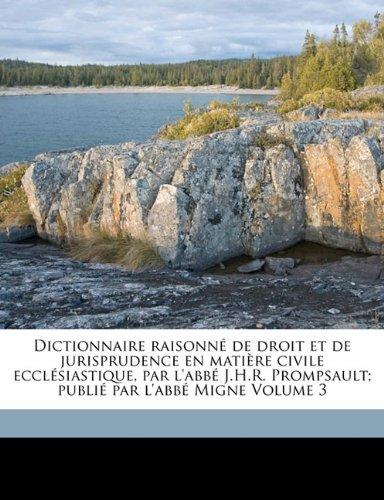 Dictionnaire Raisonne de Droit Et de Jurisprudence En Matiere Civile Ecclesiastique, Par L'Abbe J.H.R. Prompsault; Publie Par L'Abbe Migne Volume 3