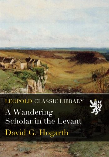 A Wandering Scholar in the Levant por David G. Hogarth