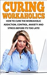 How to Cure the Workaholic Addiction: Control Anxiety and Stress Before It's Too Late! (Workaholics, Workaholism, Work Addiction, Workaholics cure, Stress, ... Addicted to work) (English Edition)