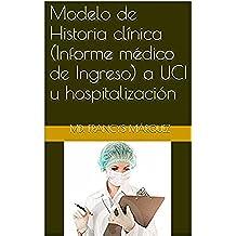 Modelo de Historia clínica (Informe médico de Ingreso) a UCI u hospitalización (Formatos y modelos de informe modificables para médicos generales, residentes y especialistas nº 1)