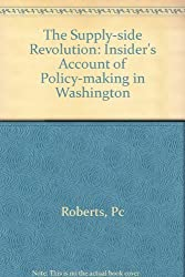 Supply-Side Revolution: An Insider's Account of Policymaking in Washington by Paul Craig Roberts (1984-12-01)
