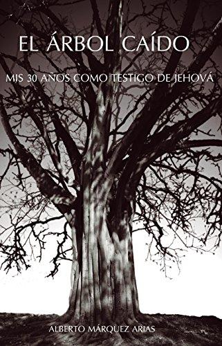 El Árbol Caído: Mis treinta años como testigo de Jehová por Alberto Marquez