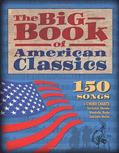 The Big Book of American Classics: 150 Songs + Chord charts for Guitar, Ukulele, Mandolin, Banjo, Dulcimer and Merlin (M4)