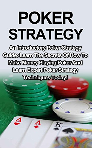 Poker Strategy: An Introductory Poker Strategy Guide: Learn The Secrets Of How To Make Money Playing Poker And Expert Poker Strategy Techniques Today! (Poker Strategy, Poker Techniques)