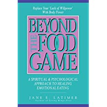 Beyond the Food Game: Spiritual and Psychological Approach to Healing Emotional Eating