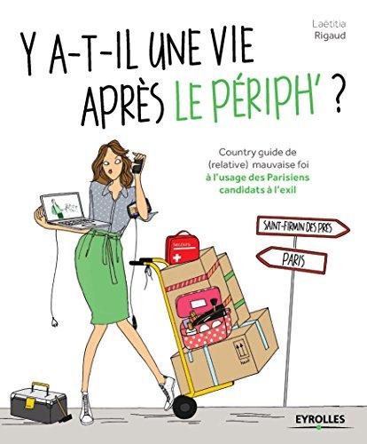 Y a-t-il une vie après le périph ?: Country guide de (relative) mauvaise foi à l'usage des Parisiens candidats à l'exil par Laetitia Rigaud