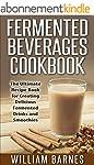 Fermented Beverages Cookbook: The Ult...