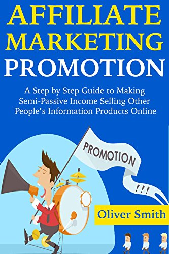 AFFILIATE MARKETING PROMOTION: A Step by Step Guide to Making Semi-Passive Income Selling Other People\'s Information Products Online (English Edition)