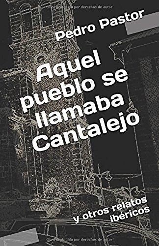Aquel pueblo se llamaba Cantalejo: y otros relatos ibéricos por Pedro Pastor