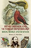 Henry Dresser and Victorian Ornithology: Birds, Books and Business - Henry A. McGhie