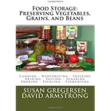 Food Storage: Preserving Vegetables, Grains, and Beans: Canning - Dehydrating - Freezing - Brining - Salting - Sugaring - Smoking - Pickling - Fermenting