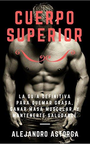 Cuerpo Superior: La guía definitiva para quemar grasa, ganar masa muscular, y mantenerte saludable por Alejandro Astorga