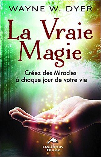 La vraie magie : Créez des miracles à chaque jour de votre vie par Wayne W Dyer