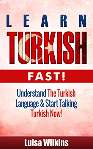 Turkish: Learn Turkish Fast! Understand The Turkish Language & Start Talking Turkish Now (Turkish, Learn Turkish, Spanish, Learn French) (English Edition)