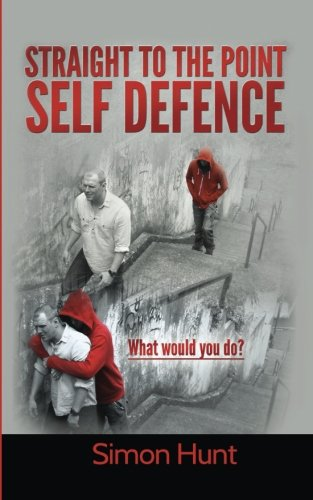 Straight to the point self defence: Your Definitive Guide to Self Protection: Volume 1 por Simon Hunt