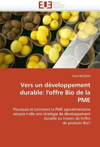 Vers un d??veloppement durable: l'offre Bio de la PME: Pourquoi et comment la PME agroalimentaire adopte-t-elle une strat??gie de d??veloppement durable au travers de l'offre de produits Bio? by Eline NICOLAS (2010-10-08)