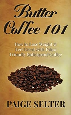 Butter Coffee 101: How to Lose Weight & Feel Great with Paleo Friendly Bulletproof Coffee from CreateSpace Independent Publishing Platform