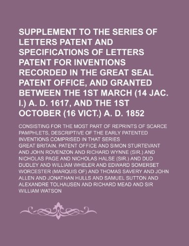 Supplement to the series of letters patent and specifications of letters patent for inventions recorded in the Great seal Patent office, and granted ... (16 Vict.) A. D. 1852; consisting for t