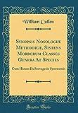 Synopsis Nosologiæ Methodicæ, Sistens Morborum Classes Genera At Species: Cum Harum Ex Sauvagesio Synonomis (Classic Reprint)