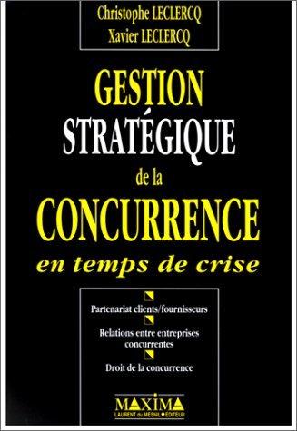 GESTION STRATEGIQUE DE LA CONCURRENCE EN TEMPS DE CRISE. Partenariat clients/fournisseurs, relations entre entreprises concurrentes, droit de la concurrence