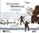 Wie man ein Mammut jagt: Eine Zeitreise in unsere Vor- und Frühgeschichte