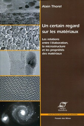 Un certain regard sur les matériaux: Les relations entre l'élaboration, la microstructure et les propriétés des matériaux.