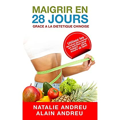 MAIGRIR EN 28 JOURS GRACE A LA DIETETIQUE CHINOISE: Utilisez les dernières découvertes en nutrition pour maigrir...sans mourir de faim !