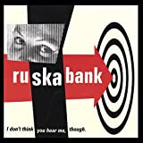 Songtexte von Ruskabank - I Don't Think You Hear Me, Though