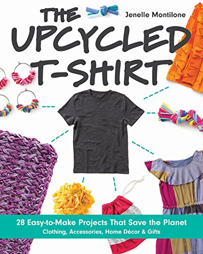 The Upcycled T-Shirt: 28 Easy-to-Make Projects That Save the Planet *  Clothing, Accessories, Home Decor & Gifts