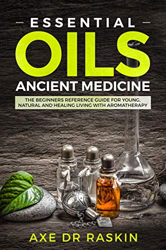 Essential Oils Ancient Medicine: The Beginners Reference Guide for Young, Natural and Healing Living with Aromatherapy (English Edition)