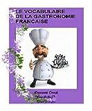 Le vocabulaire des termes culinaires de la gastronomie Française:(définition des termes/mots culinaires français les plus souvant utilisé en gastronomie française) (French Edition)