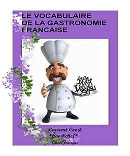 Le vocabulaire des termes culinaires de la gastronomie Française:(définition des termes/mots culinaires français les plus souvant utilisé en gastronomie française) par [Cook, Laurent]
