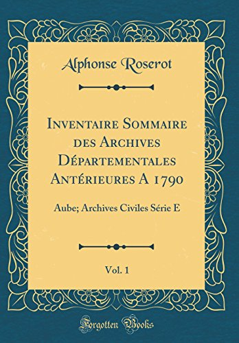 Inventaire Sommaire Des Archives Departementales Anterieures a 1790, Vol. 1: Aube; Archives Civiles Serie E (Classic Reprint)