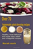 Over 70 Homemade Salad Dressing Recipes: Healthy, Most Delicious and Super Easy Salad and Vinaigrette Recipes