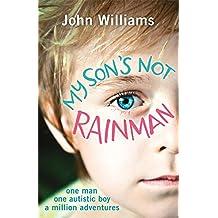 My Son's Not Rainman: One Man, One Autistic Boy, A Million Adventures