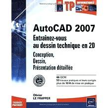 AutoCAD 2007 : Entraînez-vous au dessin technique en 2D : Conception, Dessin, Présentatin détaillée