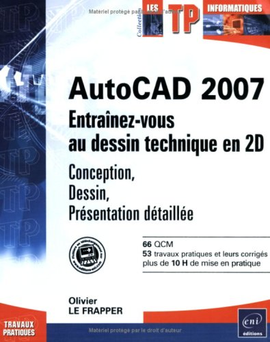 AutoCAD 2007 : Entraînez-vous au dessin technique en 2D : Conception, Dessin, Présentatin détaillée par Olivier Le Frapper