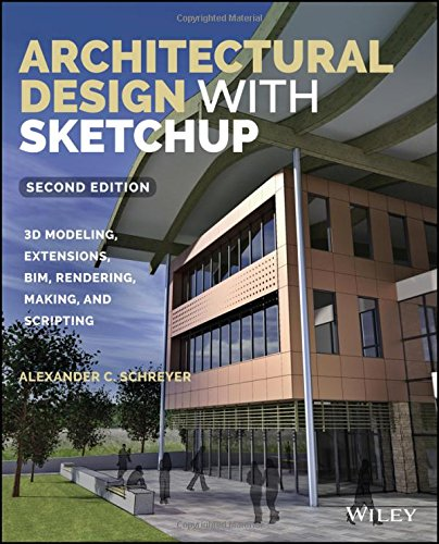 Architectural Design with SketchUp: 3D Modeling, Extensions, BIM, Rendering, Making, and Scripting -