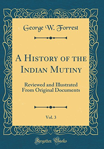 A History of the Indian Mutiny, Vol. 3: Reviewed and Illustrated from Original Documents (Classic Reprint)