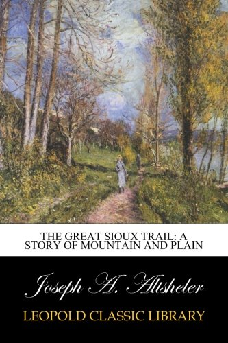 The Great Sioux Trail: A Story of Mountain and Plain por Joseph A. Altsheler