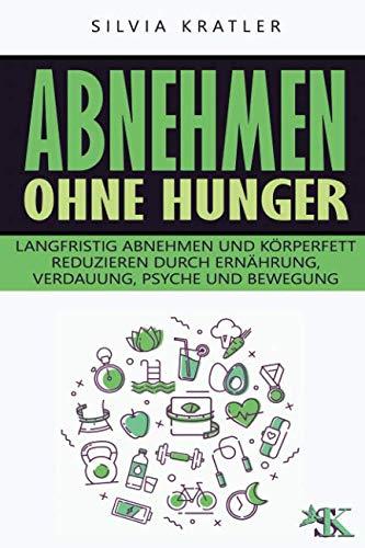 Abnehmen ohne Hunger: Langfristig abnehmen und Körperfett reduzieren durch Ernährung, Verdauung, Psyche und Bewegung