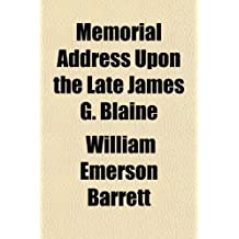 Memorial Address Upon the Late James G. Blaine; Delivered Before the House of Representatives and Invited Guests on February 23, 1893