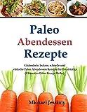Paleo Abendessen Rezepte: Glutenfreie, leckere, schnelle und einfache Paleo Aben (Ultimative Paleo Rezept-Reihe)